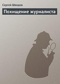 Сергей Шведов -Похищение журналиста