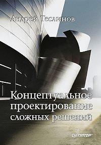 Андрей Георгиевич Теслинов -Концептуальное проектирование сложных решений