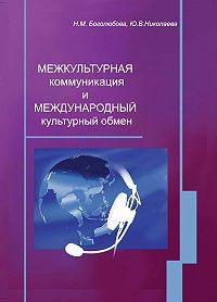 Ю. В. Николаева, Н. М. Боголюбова - Межкультурная коммуникация и международный культурный обмен: учебное пособие