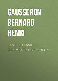 Bernard Gausseron -La Vie en Famille: Comment Vivre à Deux?