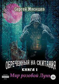 Сергей Мясищев -Обреченный на скитания. Книга 1. Мир розовой Луны
