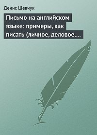 Денис Шевчук - Письмо на английском языке: примеры, как писать (личное, деловое, резюме, готовые письма как образец)