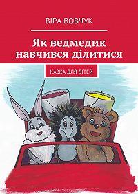 Віра Вовчук - Як ведмедик навчився ділитися