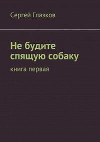 Сергей Глазков -Небудите спящую собаку. Книга первая