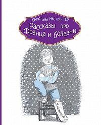 Кристине Нёстлингер -Рассказы про Франца и болезни