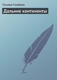 Татьяна Голубева - Дальние континенты