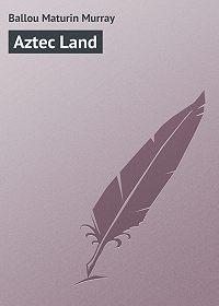 Maturin Ballou -Aztec Land