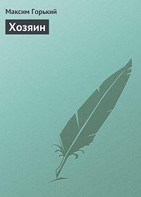 Максим Горький - Хозяин