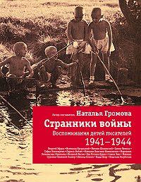 Наталья Громова - Странники войны: Воспоминания детей писателей. 1941-1944
