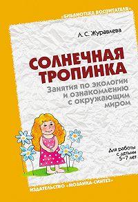 Л. С. Журавлева - Солнечная тропинка. Занятия по экологии и ознакомлению с окружающим миром. Для работы с детьми 5-7 лет