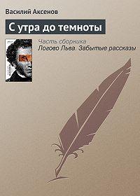 Василий П. Аксенов -С утра до темноты