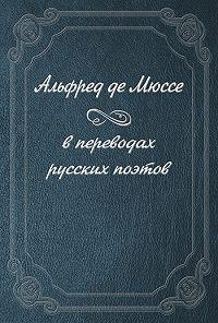 Альфред де Мюссе -Альфред де Мюссе в переводах русских поэтов