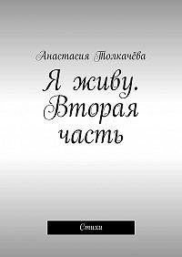 Анастасия Толкачёва -Я живу. Вторая часть. Стихи