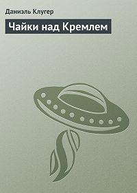 Даниэль Клугер -Чайки над Кремлем