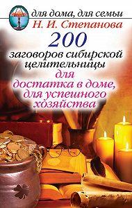 Наталья Ивановна Степанова -200 заговоров сибирской целительницы для достатка в доме, для успешного хозяйства