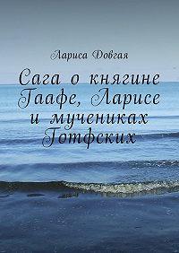 Лариса Павловна Довгая -Сага о княгине Гаафе, Ларисе и мучениках Готфских