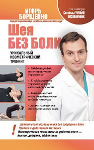 Игорь Борщенко - Шея без боли. Уникальный изометрический тренинг