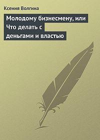 Ксения Волгина -Молодому бизнесмену, или Что делать с деньгами и властью