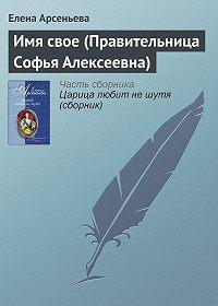 Елена Арсеньева -Имя свое (Правительница Софья Алексеевна)
