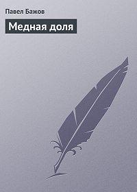 Павел Бажов -Медная доля