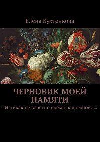 Елена Бухтенкова -Черновик моей памяти. «Иникак невластно время надо мной…»