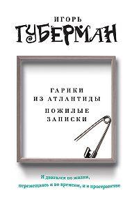Игорь Губерман -Гарики из Атлантиды. Пожилые записки (сборник)