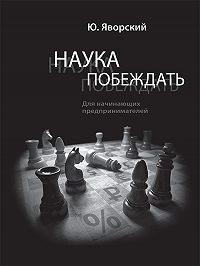 Юрий Яворский -Наука побеждать для начинающих предпринимателей