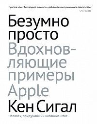 Кен Сигал -Безумно просто. Вдохновляющие примеры Apple