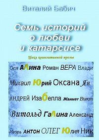 Виталий Бабич -Семь историй олюбви икатарсисе. Цикл квинзитивной прозы