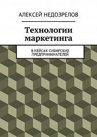 Алексей Недозрелов - Технологии маркетинга. Вкейсах сибирских предпринимателей