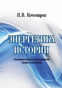Павел Кочемаров -Энергетика истории. Этнополитическое исследование. Теория этногенеза