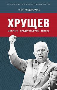 Георгий Дорофеев - Хрущев: интриги, предательство, власть