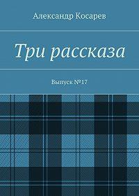 Александр Косарев -Три рассказа. Выпуск№17