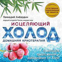 Геннадий Кибардин -Исцеляющий холод: домашняя криотерапия