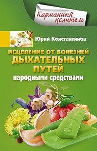 Юрий Константинов -Исцеление от болезней дыхательных путей народными средствами