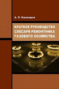 Андрей Кашкаров -Краткое руководство слесаря-ремонтника газового хозяйства