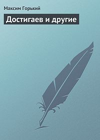 Максим Горький -Достигаев и другие