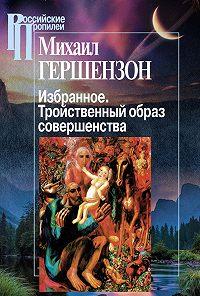 Михаил Гершензон - Избранное. Тройственный образ совершенства