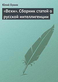 Юлий Бунин - «Вехи». Сборник статей о русской интеллигенции
