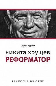 Сергей Хрущев -Никита Хрущев. Реформатор