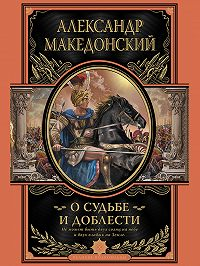 Александр Македонский - О судьбе и доблести