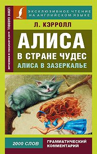 Льюис Кэрролл -Алиса в Стране чудес / Alice's Adventures in Wonderland. Алиса в Зазеркалье / Through the Looking-glass, and What Alice Found There