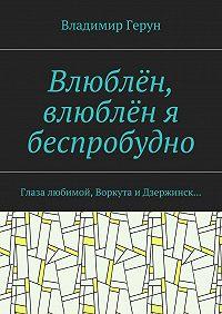 Владимир Герун -Влюблён, влюблён я беспробудно. Глаза любимой, Воркута и Дзержинск…