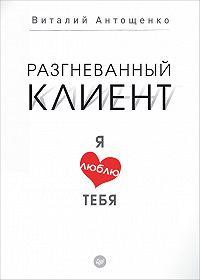 Виталий Антощенко -Разгневанный клиент, я люблю тебя