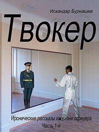 Искандар Бурнашев - Твокер. Иронические рассказы из жизни офицера. Книга 1