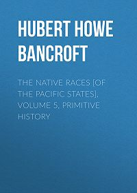 Hubert Howe Bancroft -The Native Races [of the Pacific states], Volume 5, Primitive History