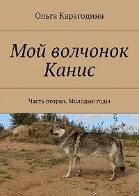 Ольга Карагодина -Мой волчонок Канис. Часть вторая. Молодые годы.
