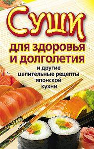 Катерина Сычева -Суши для здоровья и долголетия и другие целительные рецепты японской кухни