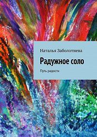 Наталья Заболотнева -Радужноесоло. Путь радости