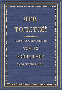 Лев Толстой - Полное собрание сочинений. Том 12. Война и мир. Том четвертый